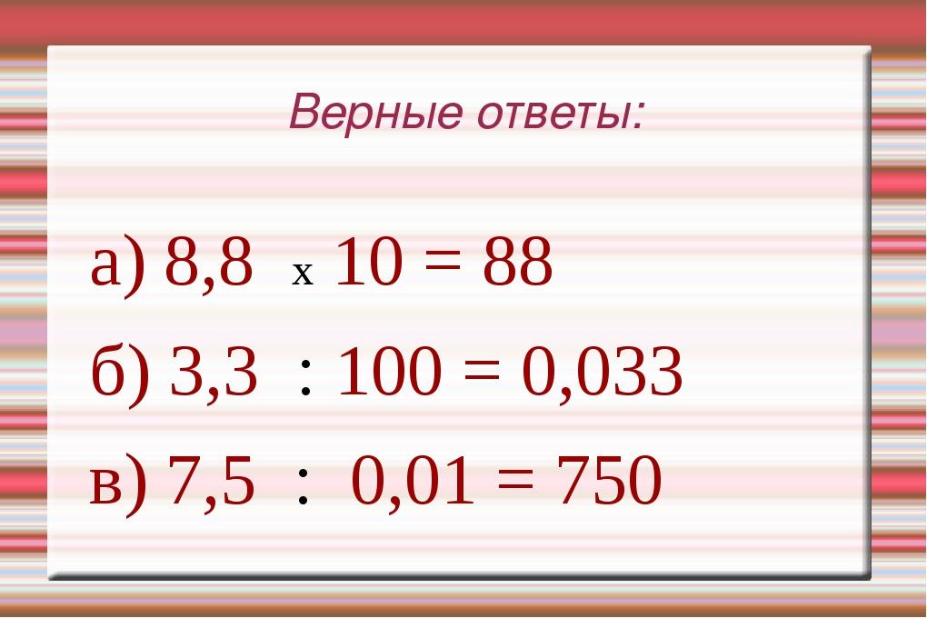 Верные ответы: а) 8,8 x 10 = 88 б) 3,3 : 100 = 0,033 в) 7,5 : 0,01 = 750