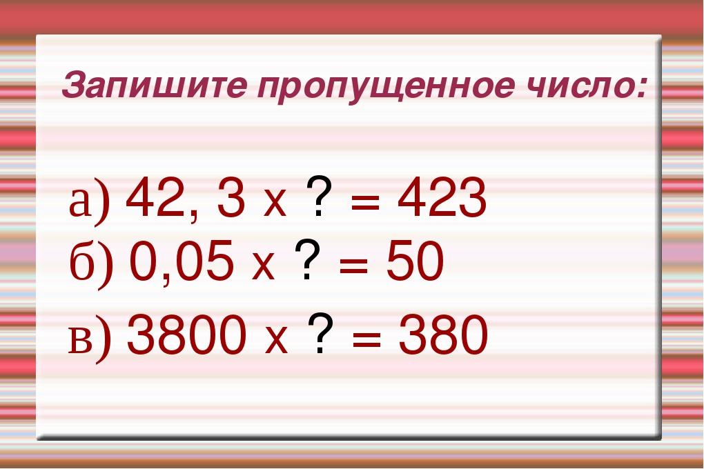 Запишите пропущенное число: а) 42, 3 х ? = 423 б) 0,05 х ? = 50 в) 3800 х ? =...