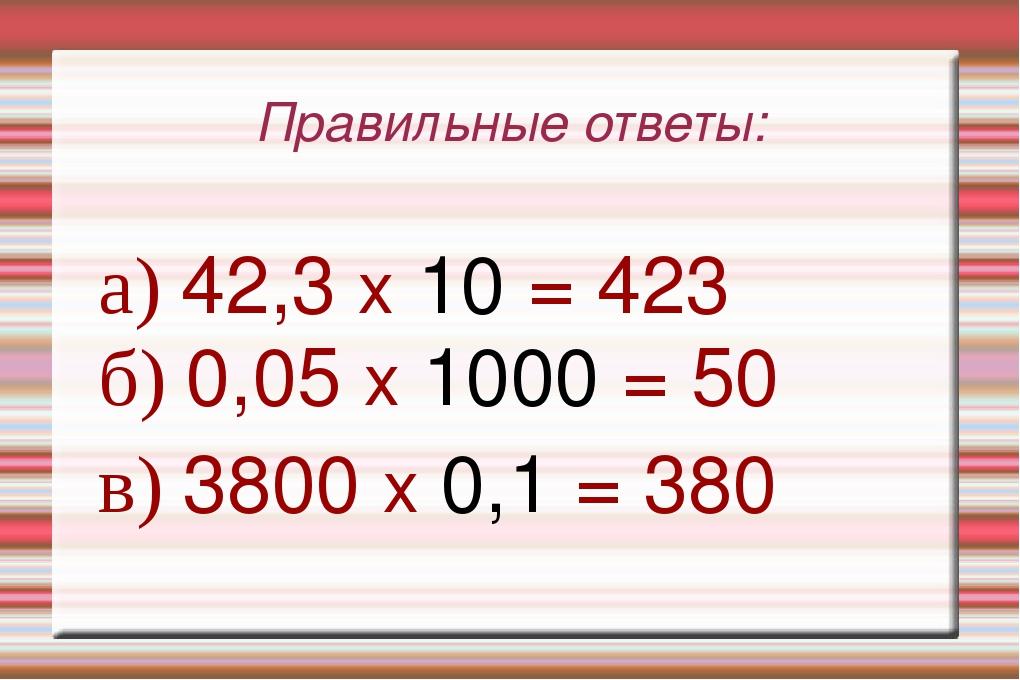 Правильные ответы: а) 42,3 х 10 = 423 б) 0,05 х 1000 = 50 в) 3800 х 0,1 = 380