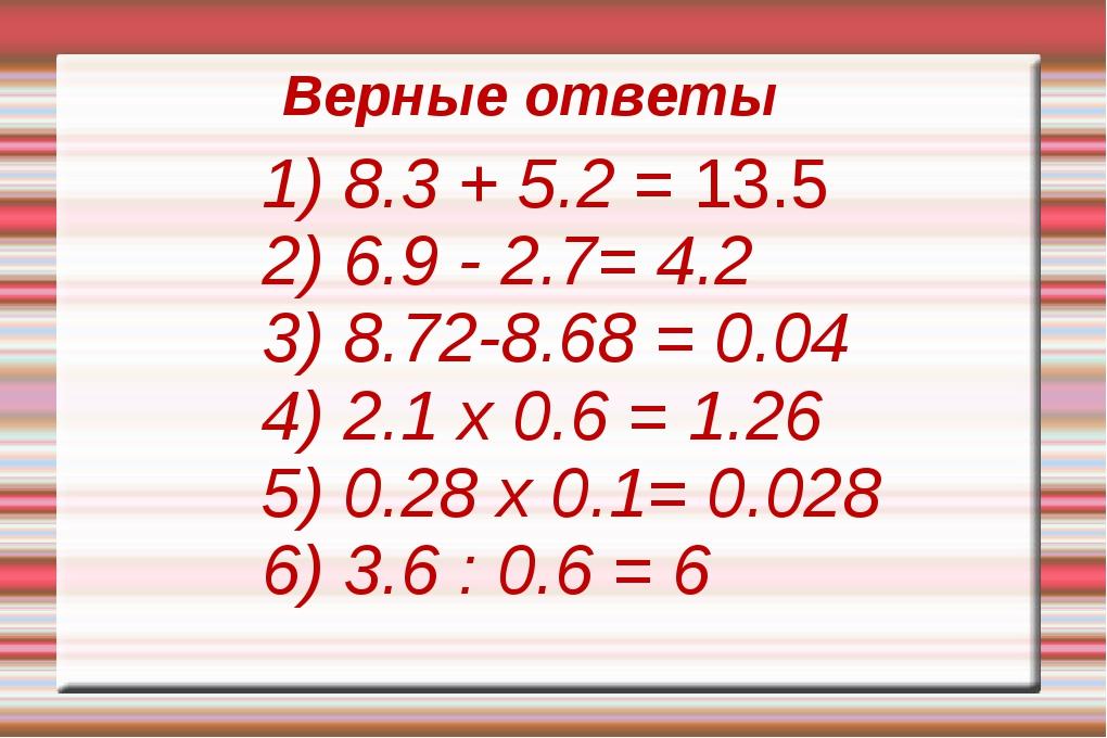 1) 8.3 + 5.2 = 13.5 2) 6.9 - 2.7= 4.2 3) 8.72-8.68 = 0.04 4) 2.1 x 0.6 = 1.2...