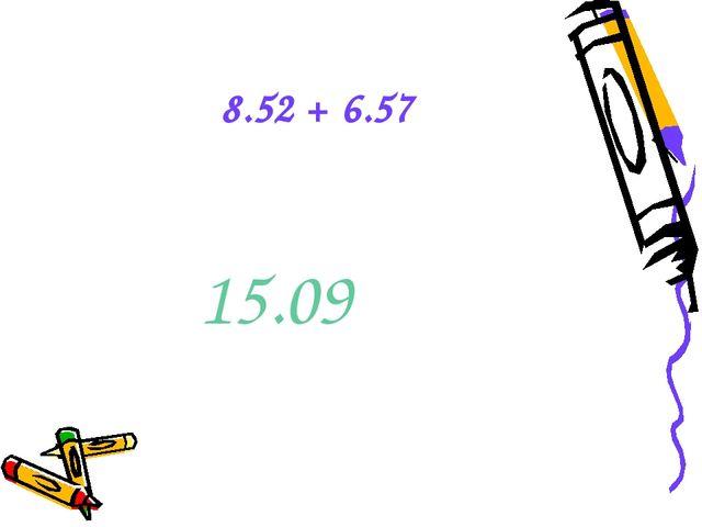 8.52 + 6.57 15.09