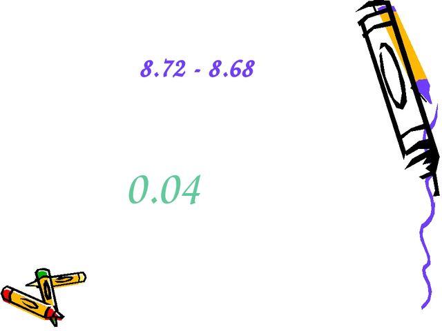 8.72 - 8.68 0.04