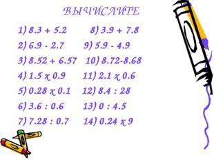 1) 8.3 + 5.2 8) 3.9 + 7.8 2) 6.9 - 2.7 9) 5.9 - 4.9 3) 8.52 + 6.57 10) 8.72-8