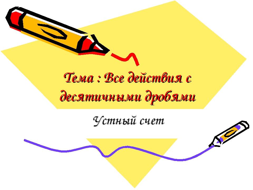 Тема : Все действия с десятичными дробями Устный счет Для добавления текста щ...