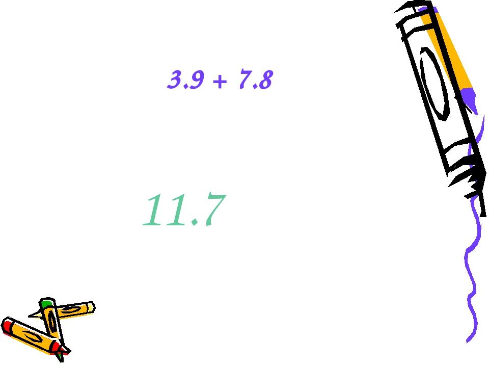3.9 + 7.8 11.7