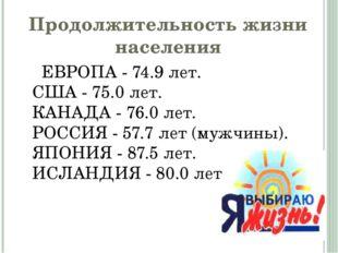 Продолжительность жизни населения ЕВРОПА - 74.9 лет. США - 75.0 лет. КАНАДА -