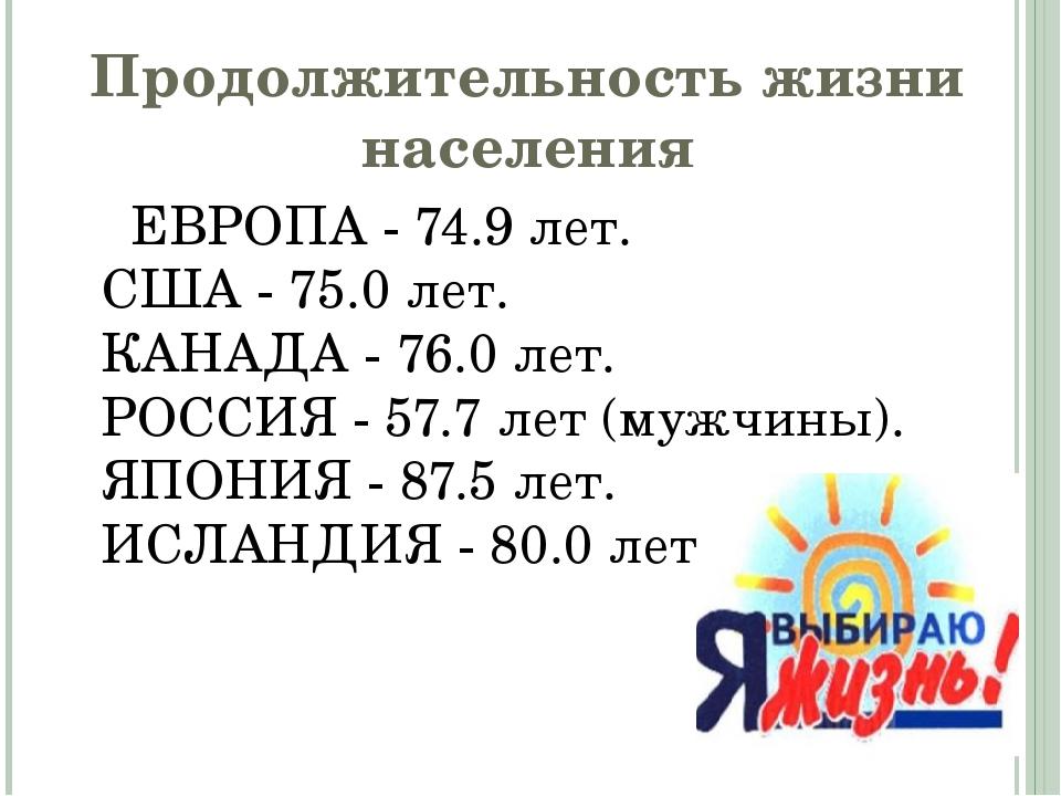 Продолжительность жизни населения ЕВРОПА - 74.9 лет. США - 75.0 лет. КАНАДА -...