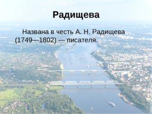 Радищева Названа в честь А.Н.Радищева (1749—1802)— писателя.
