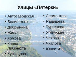 Улицы «Пятерки» Автозаводская Белинского Добрынина Жилая Жукова Карла Либкнех