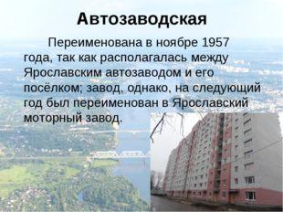 Автозаводская Переименована в ноябре 1957 года, так как располагалась между Я