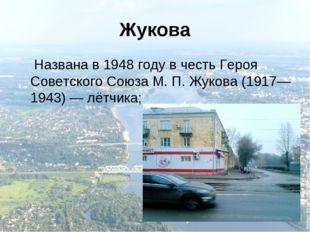 Жукова Названа в 1948 году в честь Героя Советского Союза М.П.Жукова (1917—