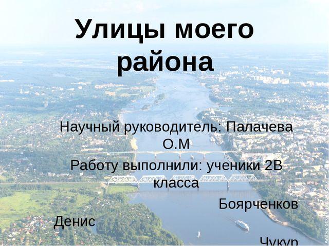 Улицы моего района Научный руководитель: Палачева О.М Работу выполнили: учени...