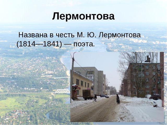 Лермонтова Названа в честь М.Ю.Лермонтова (1814—1841)— поэта.