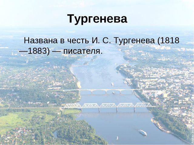 Тургенева Названа в честь И.С.Тургенева (1818—1883)— писателя.
