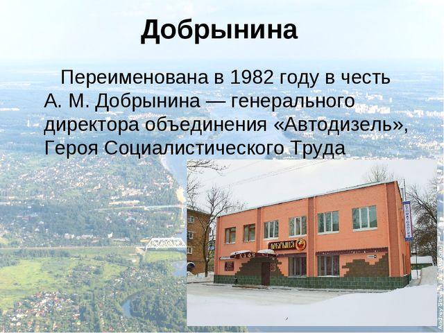Добрынина Переименована в 1982 году в честь А.М.Добрынина — генерального ди...