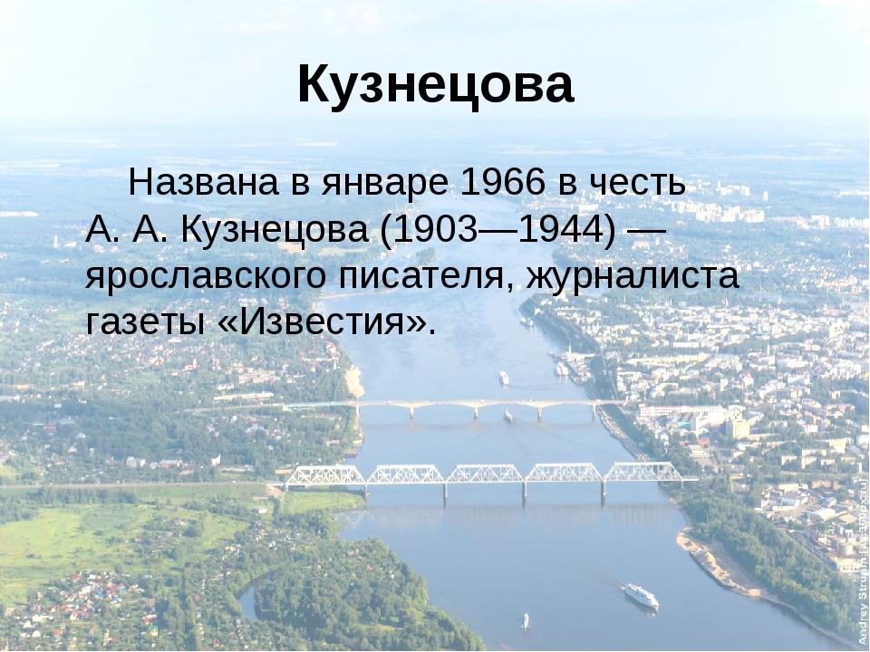 Кузнецова Названа в январе 1966 в честь А.А.Кузнецова (1903—1944)— ярослав...