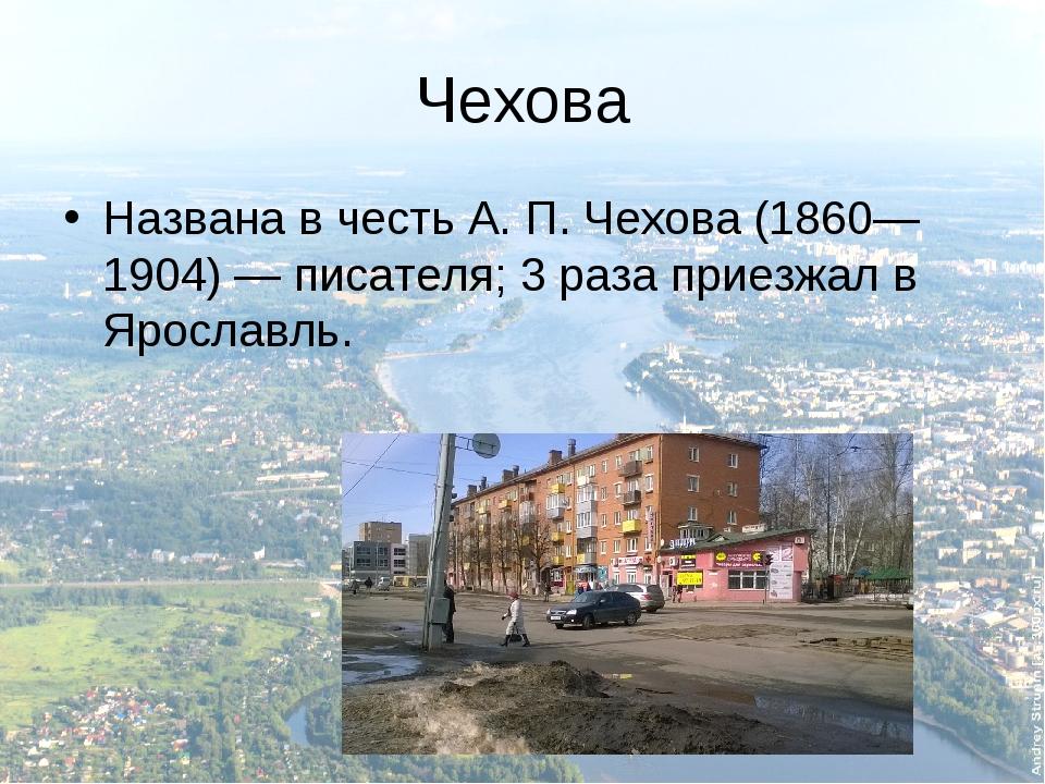 Чехова Названа в честь А.П.Чехова (1860—1904)— писателя; 3 раза приезжал в...