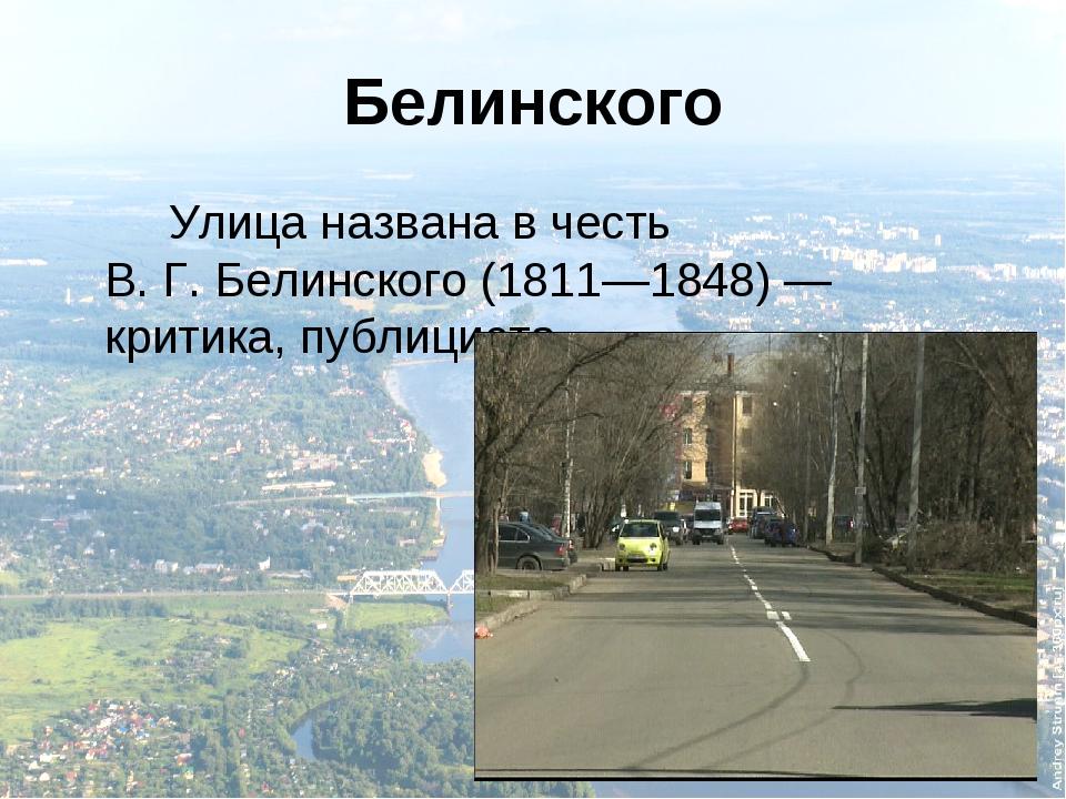 Белинского Улица названа в честь В.Г.Белинского (1811—1848)— критика, публ...