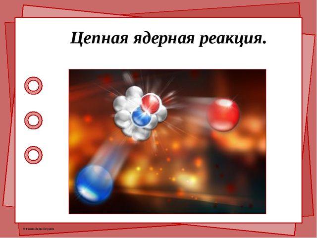 Цепная ядерная реакция. © Фокина Лидия Петровна