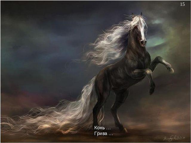 * Конь … Грива …