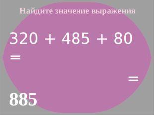 Найдите значение выражения 320 + 485 + 80 = = 885