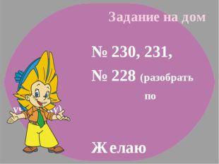 Задание на дом № 230, 231, № 228 (разобрать по учебнику) Желаю успехов!!!