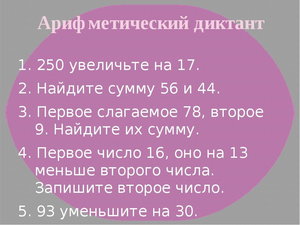 Арифметический диктант 1. 250 увеличьте на 17. 2. Найдите сумму 56 и 44. 3. П...