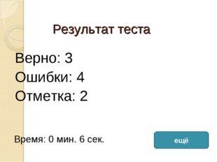 Результат теста Верно: 3 Ошибки: 4 Отметка: 2 Время: 0 мин. 6 сек. ещё