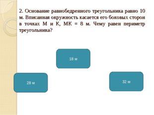 2. Основание равнобедренного треугольника равно 10 м. Вписанная окружность ка