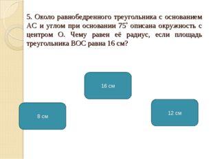 5. Около равнобедренного треугольника с основанием АС и углом при основании 7