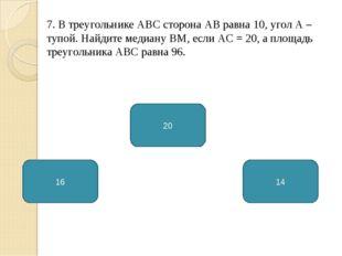 7. В треугольнике АВС сторона АВ равна 10, угол А – тупой. Найдите медиану ВМ