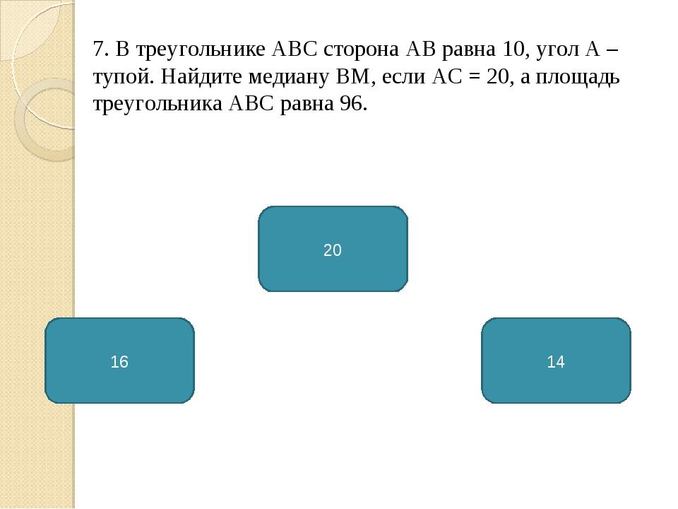 7. В треугольнике АВС сторона АВ равна 10, угол А – тупой. Найдите медиану ВМ...