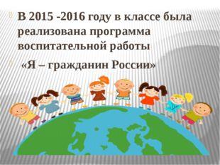 В 2015 -2016 году в классе была реализована программа воспитательной работы
