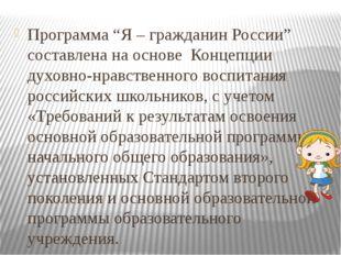 """Программа """"Я – гражданин России"""" составлена на основе Концепции духовно-нрав"""