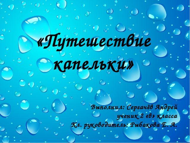«Путешествие капельки» Выполнил: Сергачёв Андрей ученик 2 «в» класса Кл. руко...