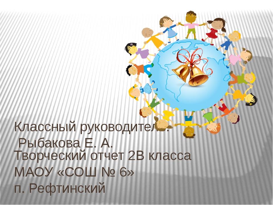 Творческий отчет 2В класса МАОУ «СОШ № 6» п. Рефтинский Классный руководитель...
