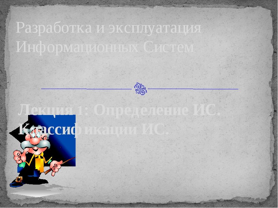 Лекция 1: Определение ИС. Классификации ИС. Разработка и эксплуатация Информа...