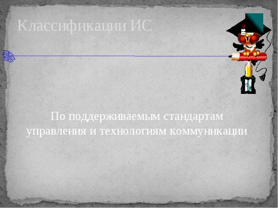 Классификации ИС По поддерживаемым стандартам управления и технологиям комму...