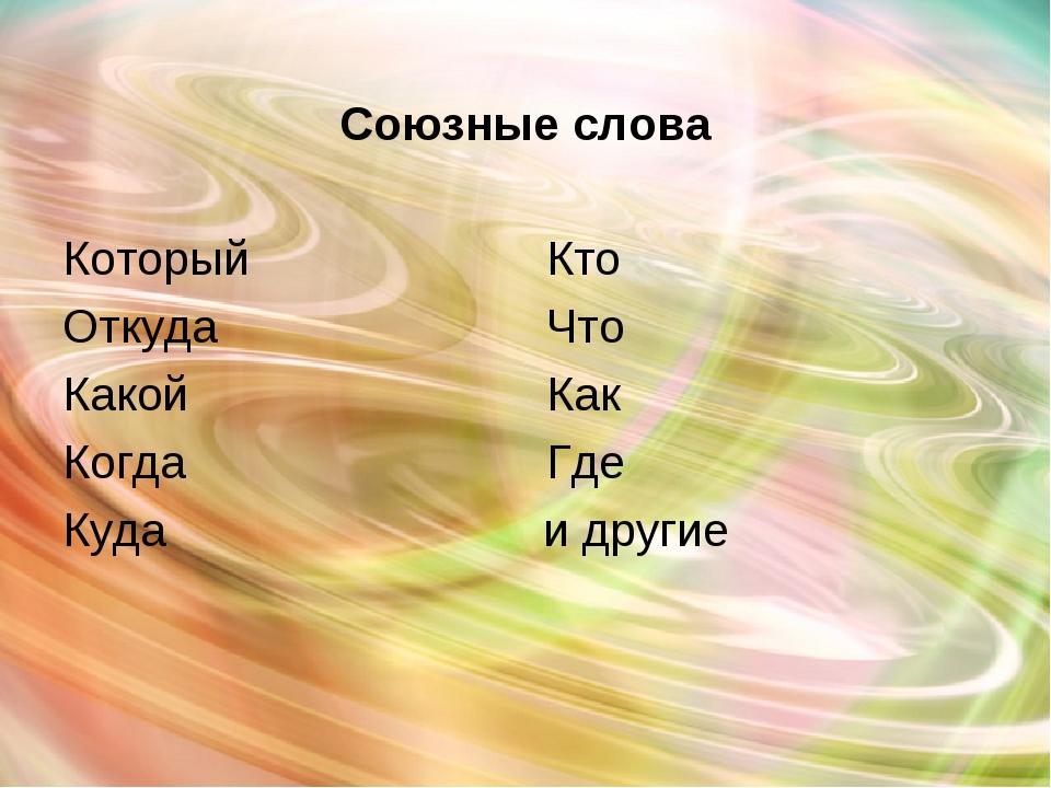 Союзные слова Который  Кто  Откуда Что Какой  Как Когда Где Куда и...