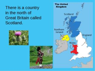 There is a country in the north of Great Britain called Scotland.