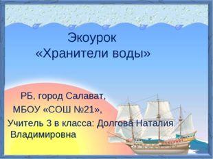 Экоурок «Хранители воды» РБ, город Салават, МБОУ «СОШ №21», Учитель 3 в клас