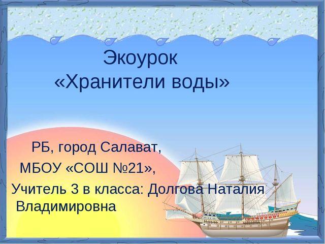 Экоурок «Хранители воды» РБ, город Салават, МБОУ «СОШ №21», Учитель 3 в клас...