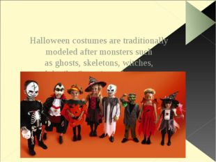 Halloween costumes are traditionally modeled after monsters such as ghosts,