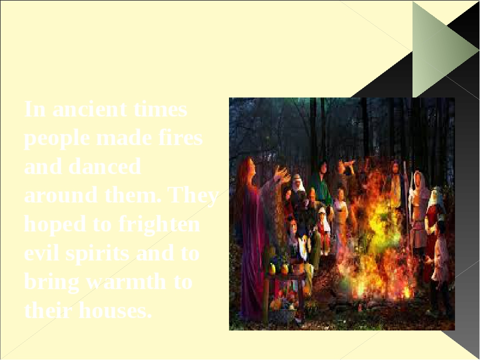 In ancient times people made fires and danced around them. They hoped to fri...