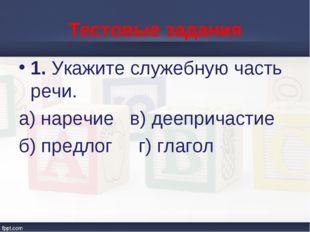 Тестовые задания 1. Укажите служебную часть речи. а) наречие в) деепричастие