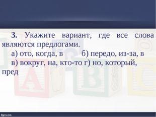3. Укажите вариант, где все слова являются предлогами. а) ото, когда, в б) пе