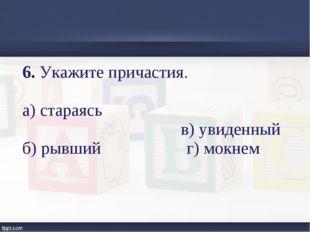 6. Укажите причастия. а) стараясь в) увиденный б) рывший г) мокнем