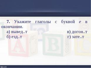 7. Укажите глаголы с буквой е в окончании. а) вывед..т в) догон..т б) езд..т