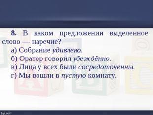 8. В каком предложении выделенное слово — наречие? а) Собрание удивлено. б) О