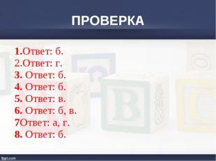 ПРОВЕРКА 1.Ответ: б. 2.Ответ: г. 3. Ответ: б. 4. Ответ: б. 5. Ответ: в. 6. От